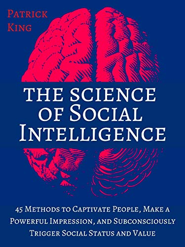 The Science of Social Intelligence: 45 Methods to Captivate People, Make a Powerful Impression, and Subconsciously Trigger Social Status and Value [Second ... (The Psychology of Social Dynamics Book 7)