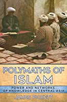 Polymaths of Islam: Power and Networks of Knowledge in Central Asia