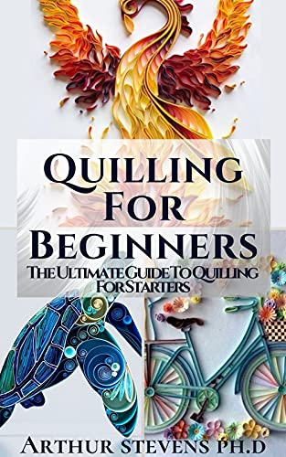 Quilling For Beginners: The Ultimate Guide To Quilling For Starters