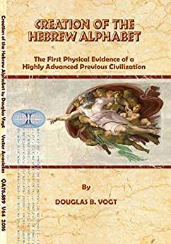 Creation of the Hebrew alphabet: First physical evidence of a highly advanced previous civilization. by [Douglas Vogt]
