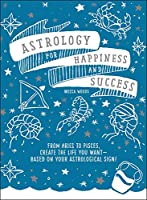 Astrology for Happiness and Success: From Aries to Pisces, Create the Life You Want--Based on Your Astrological Sign!