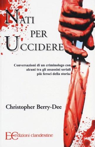Nati per uccidere. Conversazioni di un criminologo con alcuni tra gli assassini seriali più feroci della storia