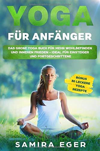 Yoga für Anfänger: Das große Yoga Buch für mehr Wohlbefinden und inneren Frieden - ideal für Einsteiger und Fortgeschrittene. Mit bebilderten Übungen! BONUS: 30 leckere Yoga Rezepte