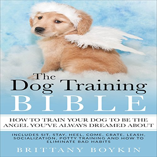 The Dog Training Bible: How to Train Your Dog to Be the Angel You've Always Dreamed About     Includes Sit, Stay, Heel, Come, Crate, Leash, Socialization, Potty Training and How to Eliminate Bad Habits              By:                                                                                                                                 Brittany Boykin                               Narrated by:                                                                                                                                 Patricia Drake                      Length: 3 hrs and 2 mins     Not rated yet     Overall 0.0