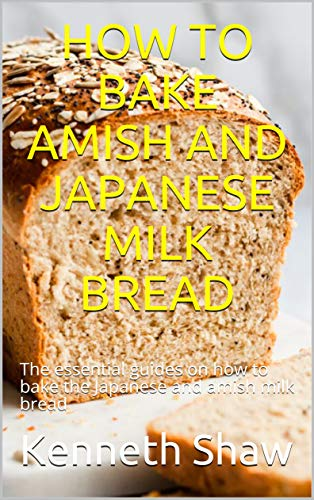 HOW TO BAKE AMISH AND JAPANESE MILK BREAD: The essential guides on how to bake the Japanese and amish milk bread