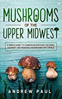 Mushrooms of the upper Midwest: A Simple Guide to Common Mushrooms, Growing Gourmet and Medicinal Mushrooms, Mycophilia