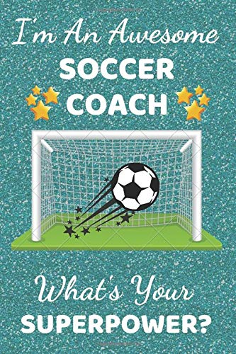 I'm An Awesome Soccer Coach What's Your Superpower?: Soccer Gifts. This Soccer Notebook / Soccer Journal is 6x9in with 110+ lined ruled pages. ... gifts. Footy gifts. Gifts for Soccer fans.
