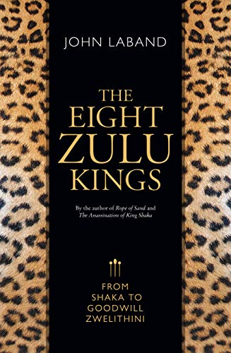 The Eight Zulu Kings: From Shaka to Goodwill Zwelithini (English Edition)