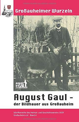 August Gaul, der Bildhauer aus Großauheim (Großauheimer Wurzeln, Band 4)