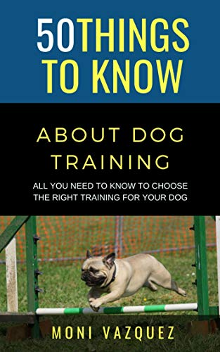 50 Things to Know About Dog Training: All You Need to Know to Choose the Right Training For Your Dog (50 Things to Know Animals) (English Edition)