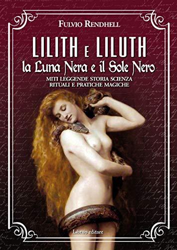 Lilith e Liluth. La Luna Nera e il Sole Nero. Miti leggende storia scienza rituali e pratiche magiche