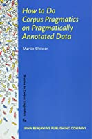 How to Do Corpus Pragmatics on Pragmatically Annotated Data: Speech Acts and Beyond (Studies in Corpus Linguistics)