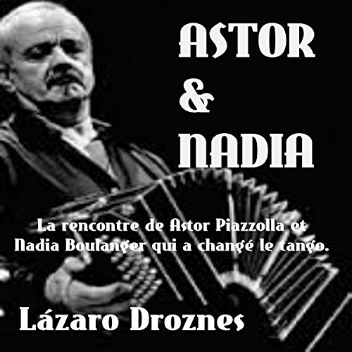 Couverture de Astor & Nadia: La rencontre de Astor Piazzolla et Nadia Boulanger qui a changé le tango