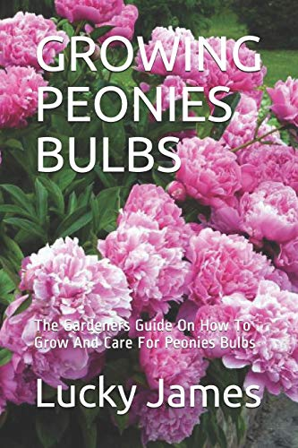 GROWING PEONIES BULBS: The Gardeners Guide On How To Grow And Care For Peonies Bulbs