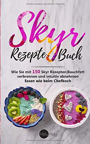 Skyr Rezepte Buch: Wie Sie mit 150 Skyr Rezepten Bauchfett verbrennen und intuitiv abnehmen - Essen wie beim Chefkoch