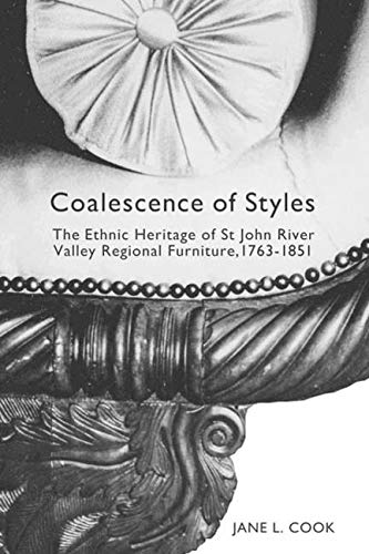 Coalescence of Styles: The Ethnic Heritage of St John River Valley Regional Furniture, 1763-1851 (Volume 207) (McGill-Queen's Studies in Ethnic History)