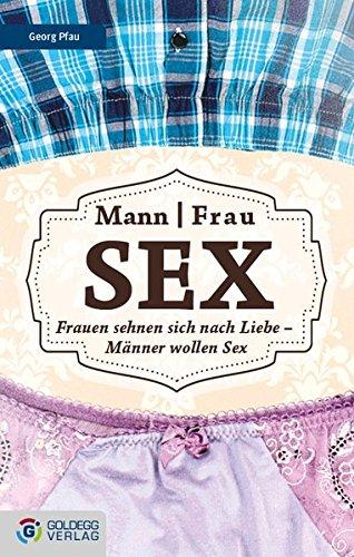 Mann Frau - Sex: Frauen sehnen sich nach Liebe – Männer wollen Sex (Goldegg Leben und Gesundheit)