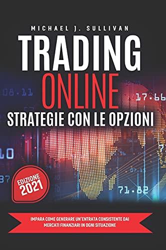 Trading Online: Strategie con le Opzioni: Impara come Generare un'entrata consistente dai Mercati Finanziari in ogni Situazione