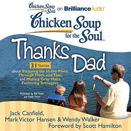 Chicken Soup for the Soul: Thanks Dad - 31 Stories about Stepping Up to the Plate, Through Thick and Thin, and Making Gray Hairs Fathering Teenagers Audiobook By Jack Canfield,                                                                                        Mark Victor Hansen,                                                                                        Wendy Walker,                                                                                        Scott Hamilton (foreword) cover art