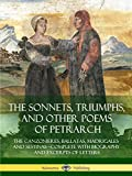 The Sonnets, Triumphs, and Other Poems of Petrarch: The Canzonieres, Ballatas, Madrigales and Sestinas - Complete with Biography and Excerpts of Letters