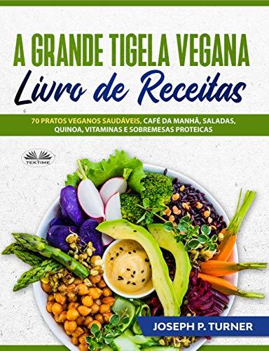 A Grande Tigela Vegana — Livro de Receitas: 70 pratos veganos saudáveis, café da manhã, saladas, quinoa, vitaminas e sobremesas proteicas. (Portuguese Edition)