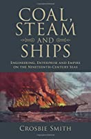 Coal, Steam and Ships: Engineering, Enterprise and Empire on the Nineteenth-Century Seas (Science in History)
