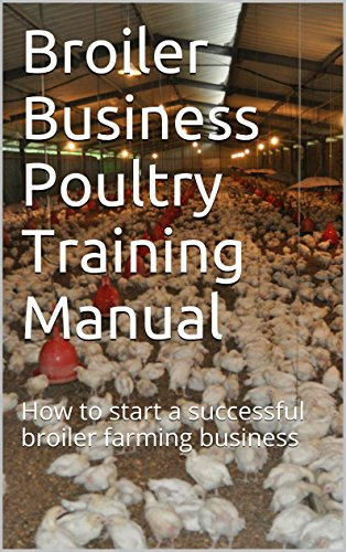Broiler Business Poultry Training Manual: How to start a successful broiler farming business (Broiler Farming in Africa Book 1)