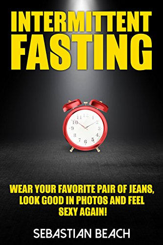 Intermittent Fasting: Wear Your Favorite Pair of Jeans, Look Good In Photos and Feel Sexy Again! (Diet Books, Fitness Books, Weight Loss, Health Book 1)