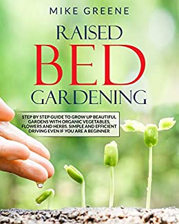 RAISED BED GARDENING: STEP BY STEP GUIDE TO GROW UP Beautiful GardenS with Organic Vegetables, Flowers and Herbs. Simple and Efficient Driving EVEN IF YOU ARE A BEGINNER by [MIKE GREENE]