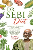 Dr. Sebi Diet: The Complete Nutritional Guide for Dr. Sebi's Alkaline Diet to Lose Weight, Detox Your Liver, Prevent Diseases and Revitalize Your Body