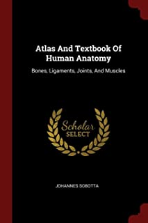Atlas and Textbook of Human Anatomy: Bones, Ligaments, Joints, and Muscles