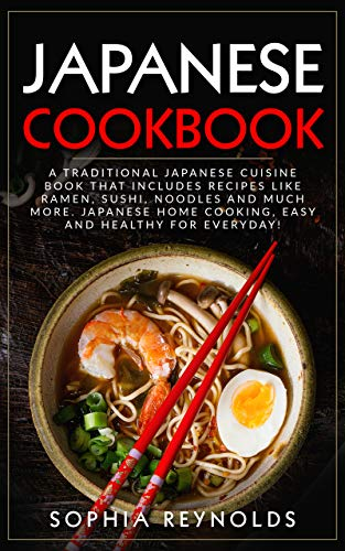 Japanese Cookbook: A traditional Japanese cuisine book that includes recipes like ramen, sushi, noodles and much more. Japanese home cooking, easy and healthy for everyday! (English Edition)