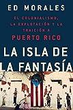 La isla de la fantasia: El colonialismo, la explotacion y la traicion a Puerto Rico (Spanish Edition)