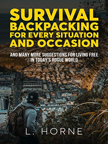 Survival Backpacking for Every Situation and Occasion: And many more suggestions for living free in today's rogue world (English Edition)