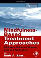 Mindfulness-Based Treatment Approaches: Clinician's Guide to Evidence Base and Applications (Practical Resources for the Mental Health Professional)