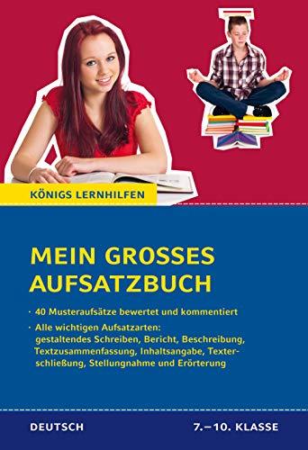 Mein großes Aufsatzbuch - Deutsch 7.-10. Klasse.: 40 bewertete und kommentierte Beispiele zu allen wichtigen Aufsatzarten: (gestaltendes Schreiben, ... und Erörterung (Königs Lernhilfen)