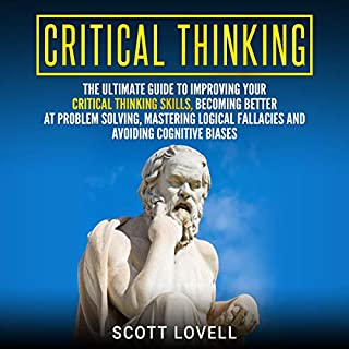 Critical Thinking     The Ultimate Guide to Improving Your Critical Thinking Skills, Becoming Better at Problem Solving, Mastering Logical Fallacies and Avoiding Cognitive Biases              By:                                                                                                                                 Scott Lovell                               Narrated by:                                                                                                                                 Timothy Burke                      Length: 5 hrs and 29 mins     27 ratings     Overall 4.9