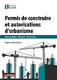 Permis de construire et autorisations d'urbanisme: Études préalables - Délivrance - Mise en uvre