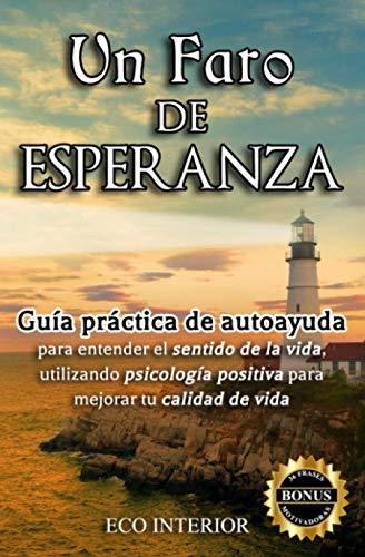 Un faro de esperanza: Guía práctica de autoayuda para entender el sentido de la vida, utilizando psicología positiva para mejorar tu calidad de vida