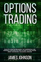 Options Trading: A Complete GUIDE for Beginners. The Fundamentals and Powerful Strategies You Need To Know To Start Making Money and to Become a Successful Investor