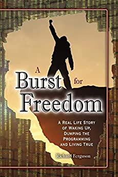 A Burst For Freedom: A Real Life Story of Waking Up, Dumping the Programming and Living True by [Richard Ferguson]