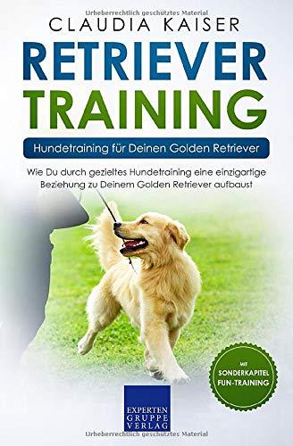Retriever Training – Hundetraining für Deinen Golden Retriever: Wie Du durch gezieltes Hundetraining eine einzigartige Beziehung zu Deinem Golden Retriever aufbaust (Retriever Band, Band 2)