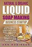 Natural & Organic Liquid Soap Making Business Startup: Learn How to Make Shampoo, Conditioner, Body Wash, Sunscreen Lotion, Muscle Balm, Hand Sanitizers, Pet Shampoo & So Much More