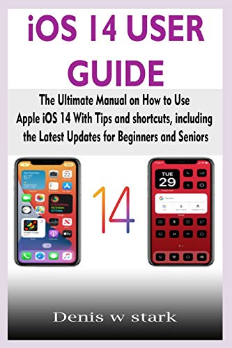 iOS 14 USER GUIDE: The Ultimate Manual on How to Use Apple iOS 14 With Tips and shortcuts, including the Latest Updates for Beginners and Seniors