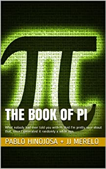 The book of Pi: What nobody had ever told you with Pi. And I'm pretty sure about that, since I generated it randomly a while ago. (Spanish Edition) by [Juan Julián Merelo Guervós, Angel Pablo Hinojosa Gutiérrez, Pablo Hinojosa JJ Merelo]