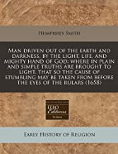 Man driven out of the earth and darkness, by the light, life, and mighty hand of God: where in plain and simple truths are brought to light, that so ... from before the eyes of the rulars (1658)