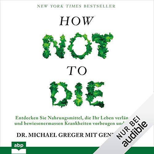 How not to die: Entdecken Sie Nahrungsmittel, die Ihr Leben verlängern und bewiesenermassen Krankheiten vorbeugen und heilen