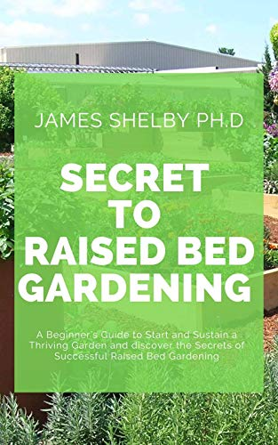 SECRET TO RAISED BED GARDENING : A Beginner's Guide to Start and Sustain a Thriving Garden and discover the Secrets of Successful Raised Bed Gardening (English Edition)