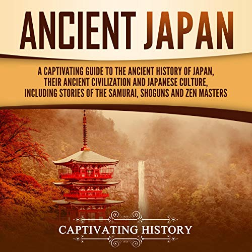 Ancient Japan: A Captivating Guide to the Ancient History of Japan, Their Ancient Civilization, and Japanese Culture, Including Stories of the Samurai, Shoguns, and Zen Masters
