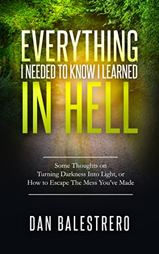Book: Everything I needed To Know I learned In Hell - Some Thoughts on Turning Darkness Into Light, or How To Escape The Mess You've Made by Dan Balestrero